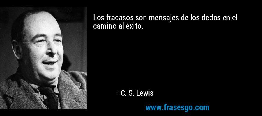 Los fracasos son mensajes de los dedos en el camino al éxito. – C. S. Lewis