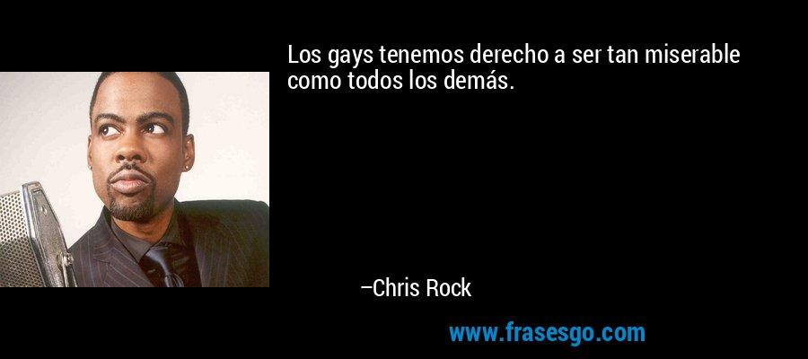 Los gays tenemos derecho a ser tan miserable como todos los demás. – Chris Rock