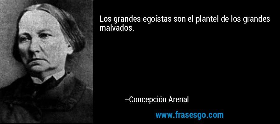 Los grandes egoístas son el plantel de los grandes malvados. – Concepción Arenal