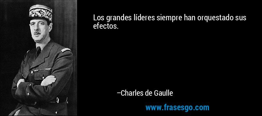 Los grandes líderes siempre han orquestado sus efectos. – Charles de Gaulle
