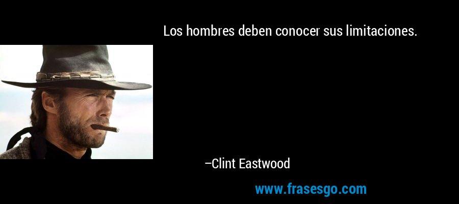 Los hombres deben conocer sus limitaciones. – Clint Eastwood