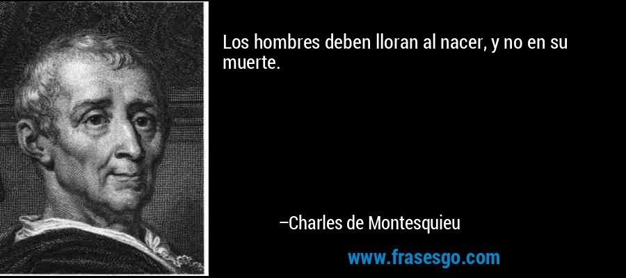 Los hombres deben lloran al nacer, y no en su muerte. – Charles de Montesquieu