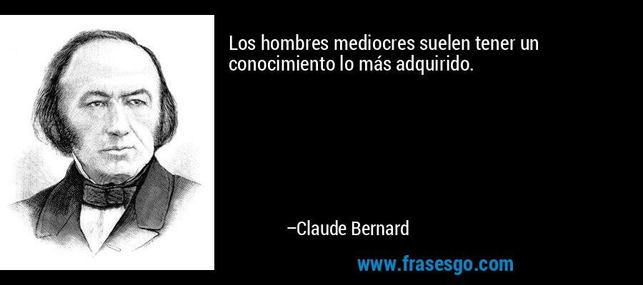 Los hombres mediocres suelen tener un conocimiento lo más adquirido. – Claude Bernard