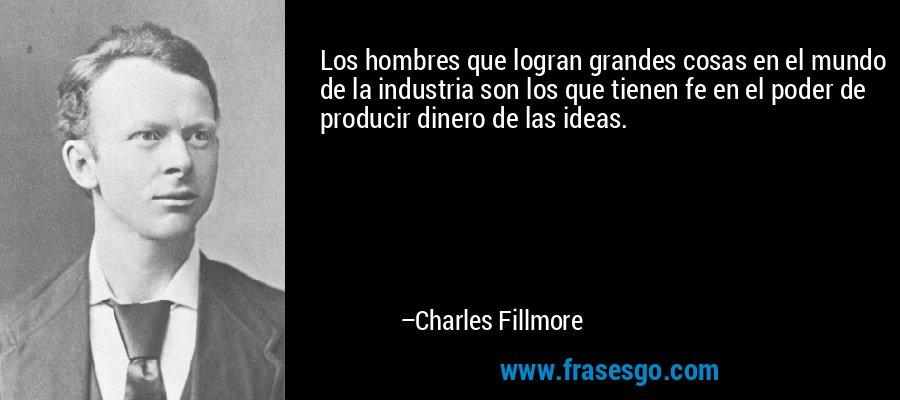 Los hombres que logran grandes cosas en el mundo de la industria son los que tienen fe en el poder de producir dinero de las ideas. – Charles Fillmore