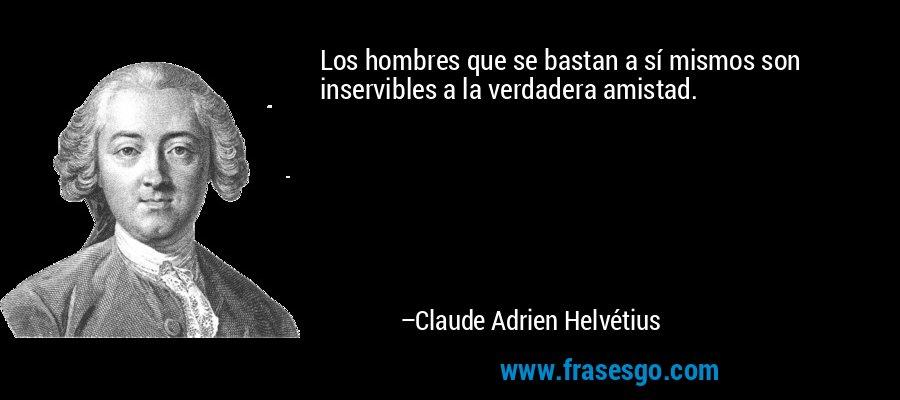 Los hombres que se bastan a sí mismos son inservibles a la verdadera amistad. – Claude Adrien Helvétius