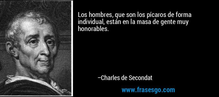 Los hombres, que son los pícaros de forma individual, están en la masa de gente muy honorables. – Charles de Secondat