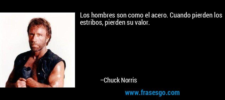 Los hombres son como el acero. Cuando pierden los estribos, pierden su valor. – Chuck Norris
