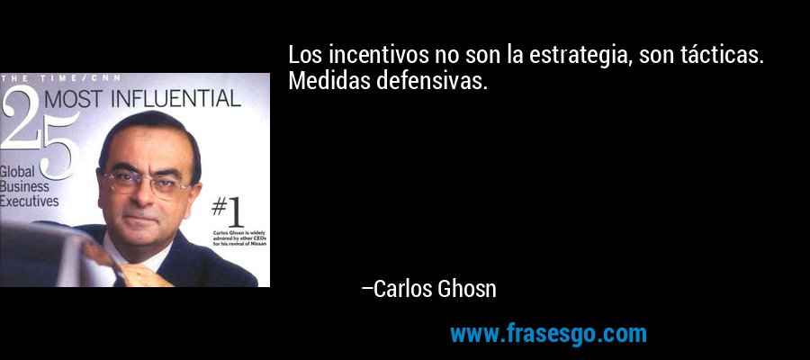 Los incentivos no son la estrategia, son tácticas. Medidas defensivas. – Carlos Ghosn