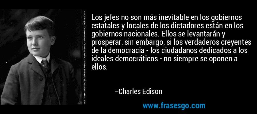 Los jefes no son más inevitable en los gobiernos estatales y locales de los dictadores están en los gobiernos nacionales. Ellos se levantarán y prosperar, sin embargo, si los verdaderos creyentes de la democracia - los ciudadanos dedicados a los ideales democráticos - no siempre se oponen a ellos. – Charles Edison