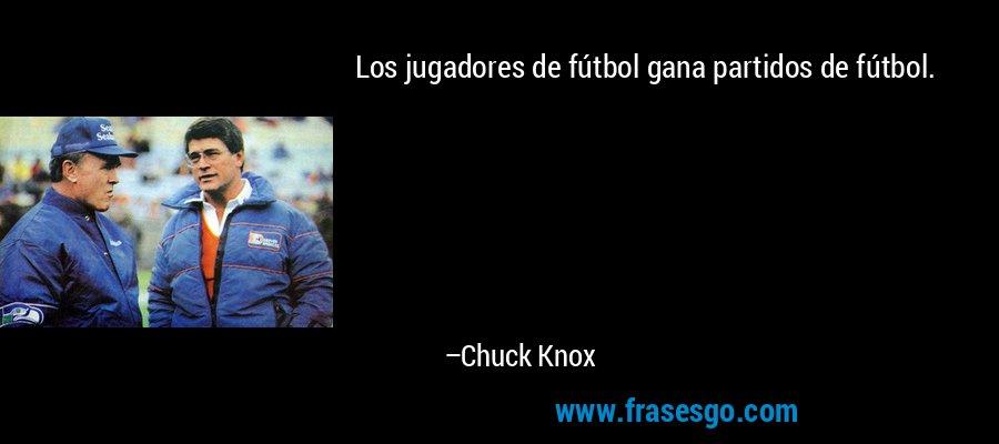 Los jugadores de fútbol gana partidos de fútbol. – Chuck Knox