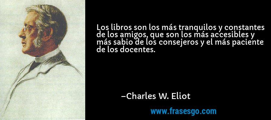 Los libros son los más tranquilos y constantes de los amigos, que son los más accesibles y más sabio de los consejeros y el más paciente de los docentes. – Charles W. Eliot