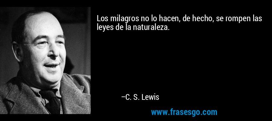 Los milagros no lo hacen, de hecho, se rompen las leyes de la naturaleza. – C. S. Lewis