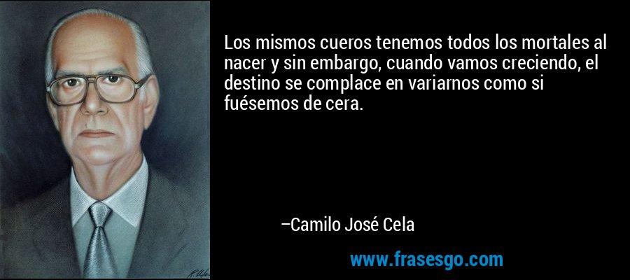 Los mismos cueros tenemos todos los mortales al nacer y sin embargo, cuando vamos creciendo, el destino se complace en variarnos como si fuésemos de cera. – Camilo José Cela