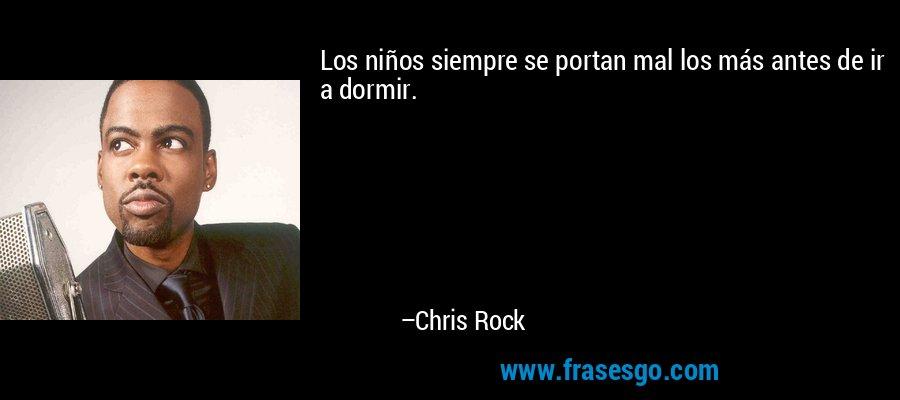 Los niños siempre se portan mal los más antes de ir a dormir. – Chris Rock