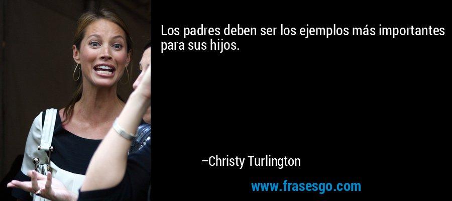 Los padres deben ser los ejemplos más importantes para sus hijos. – Christy Turlington
