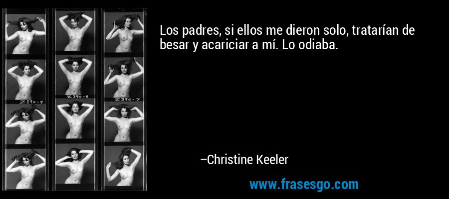 Los padres, si ellos me dieron solo, tratarían de besar y acariciar a mí. Lo odiaba. – Christine Keeler