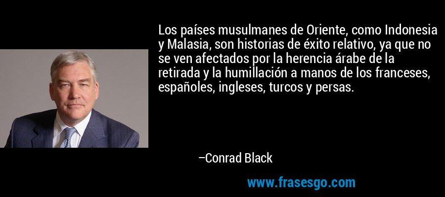 Los países musulmanes de Oriente, como Indonesia y Malasia, son historias de éxito relativo, ya que no se ven afectados por la herencia árabe de la retirada y la humillación a manos de los franceses, españoles, ingleses, turcos y persas. – Conrad Black