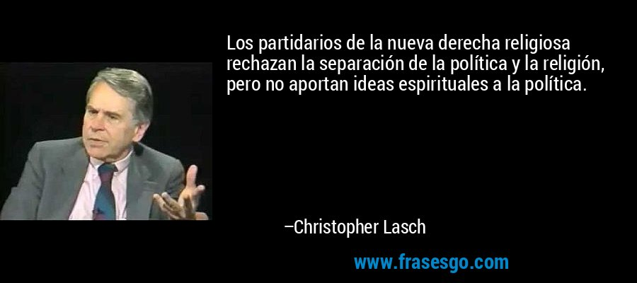 Los partidarios de la nueva derecha religiosa rechazan la separación de la política y la religión, pero no aportan ideas espirituales a la política. – Christopher Lasch
