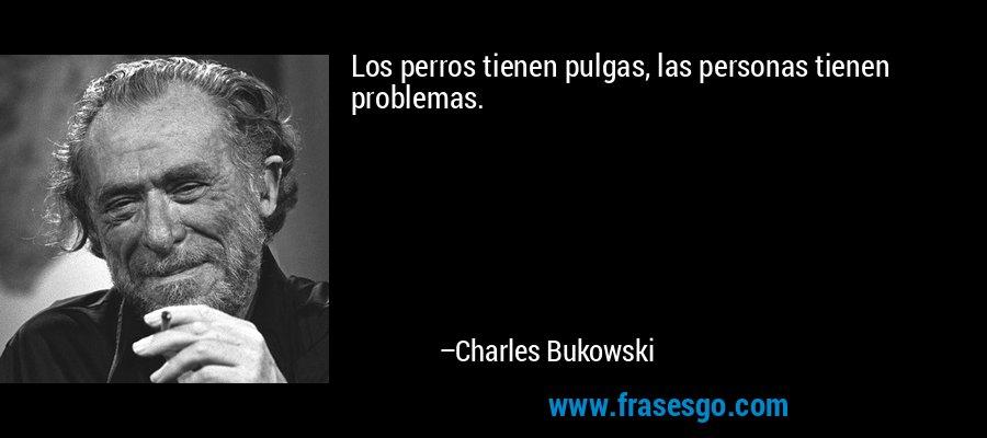 Los perros tienen pulgas, las personas tienen problemas. – Charles Bukowski