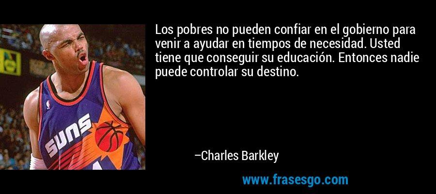 Los pobres no pueden confiar en el gobierno para venir a ayudar en tiempos de necesidad. Usted tiene que conseguir su educación. Entonces nadie puede controlar su destino. – Charles Barkley