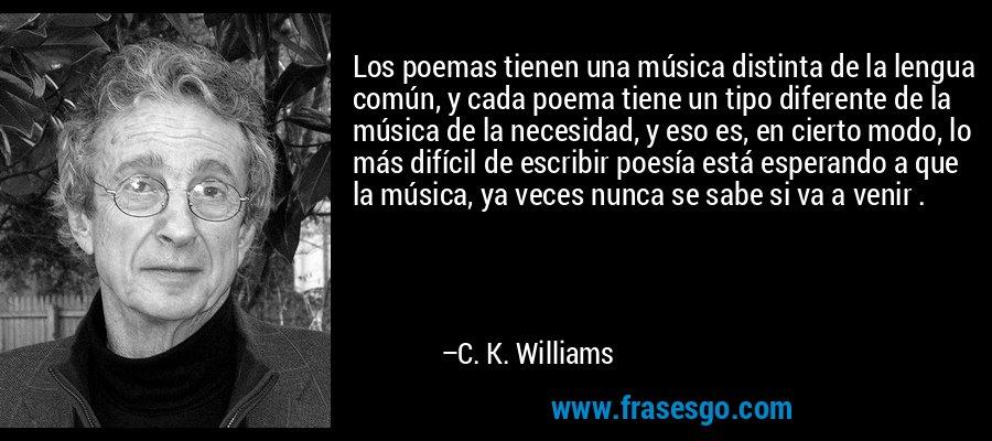 Los poemas tienen una música distinta de la lengua común, y cada poema tiene un tipo diferente de la música de la necesidad, y eso es, en cierto modo, lo más difícil de escribir poesía está esperando a que la música, ya veces nunca se sabe si va a venir . – C. K. Williams