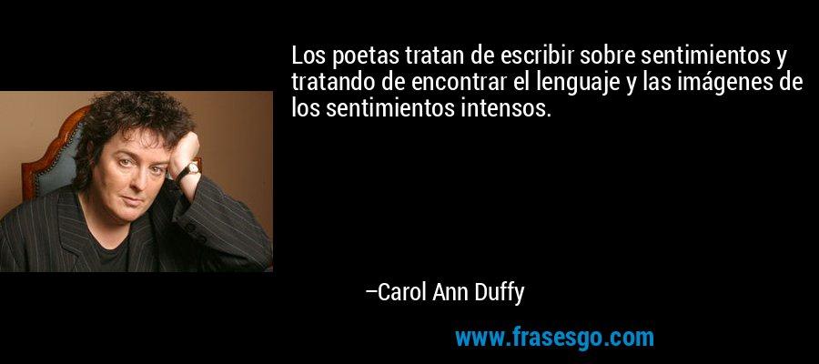 Los poetas tratan de escribir sobre sentimientos y tratando de encontrar el lenguaje y las imágenes de los sentimientos intensos. – Carol Ann Duffy
