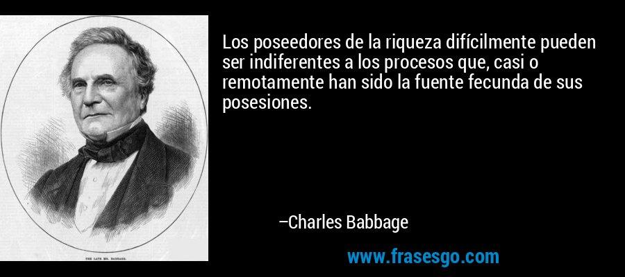 Los poseedores de la riqueza difícilmente pueden ser indiferentes a los procesos que, casi o remotamente han sido la fuente fecunda de sus posesiones. – Charles Babbage