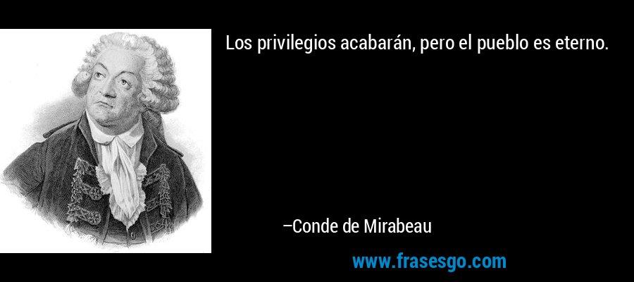 Los privilegios acabarán, pero el pueblo es eterno. – Conde de Mirabeau
