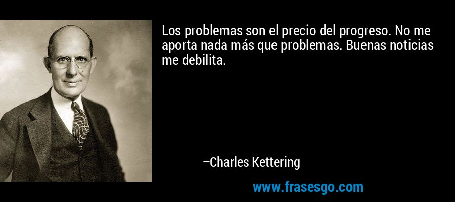 Los problemas son el precio del progreso. No me aporta nada más que problemas. Buenas noticias me debilita. – Charles Kettering