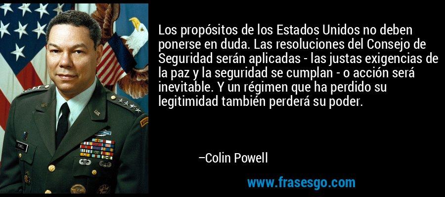 Los propósitos de los Estados Unidos no deben ponerse en duda. Las resoluciones del Consejo de Seguridad serán aplicadas - las justas exigencias de la paz y la seguridad se cumplan - o acción será inevitable. Y un régimen que ha perdido su legitimidad también perderá su poder. – Colin Powell