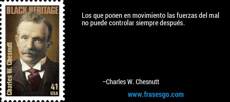 Los que ponen en movimiento las fuerzas del mal no puede controlar siempre después. – Charles W. Chesnutt