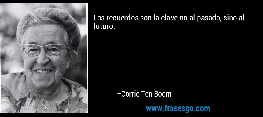 Los recuerdos son la clave no al pasado, sino al futuro. – Corrie Ten Boom