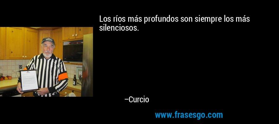 Los ríos más profundos son siempre los más silenciosos. – Curcio