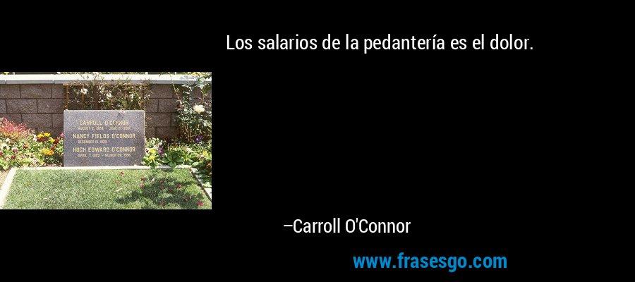 Los salarios de la pedantería es el dolor. – Carroll O'Connor