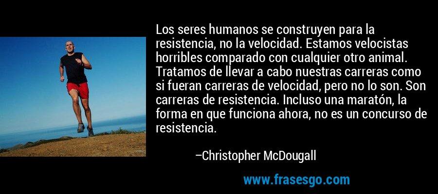 Los seres humanos se construyen para la resistencia, no la velocidad. Estamos velocistas horribles comparado con cualquier otro animal. Tratamos de llevar a cabo nuestras carreras como si fueran carreras de velocidad, pero no lo son. Son carreras de resistencia. Incluso una maratón, la forma en que funciona ahora, no es un concurso de resistencia. – Christopher McDougall