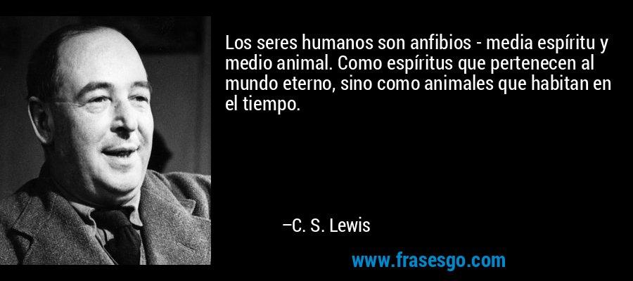 Los seres humanos son anfibios - media espíritu y medio animal. Como espíritus que pertenecen al mundo eterno, sino como animales que habitan en el tiempo. – C. S. Lewis