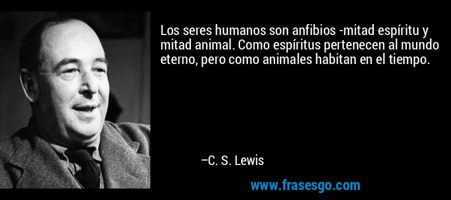 Los seres humanos son anfibios -mitad espíritu y mitad animal. Como espíritus pertenecen al mundo eterno, pero como animales habitan en el tiempo. – C. S. Lewis