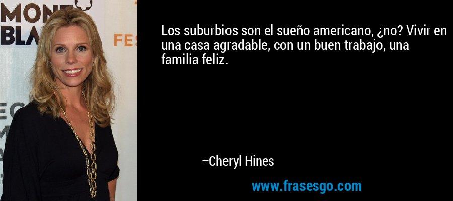 Los suburbios son el sueño americano, ¿no? Vivir en una casa agradable, con un buen trabajo, una familia feliz. – Cheryl Hines