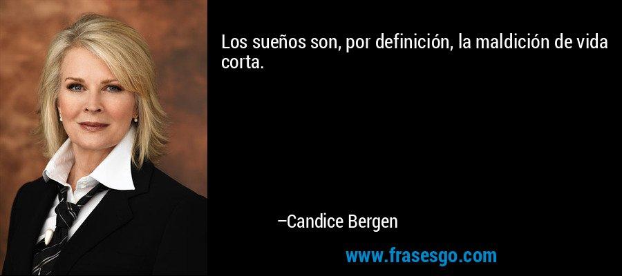 Los sueños son, por definición, la maldición de vida corta. – Candice Bergen