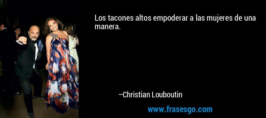 Los tacones altos empoderar a las mujeres de una manera. – Christian Louboutin