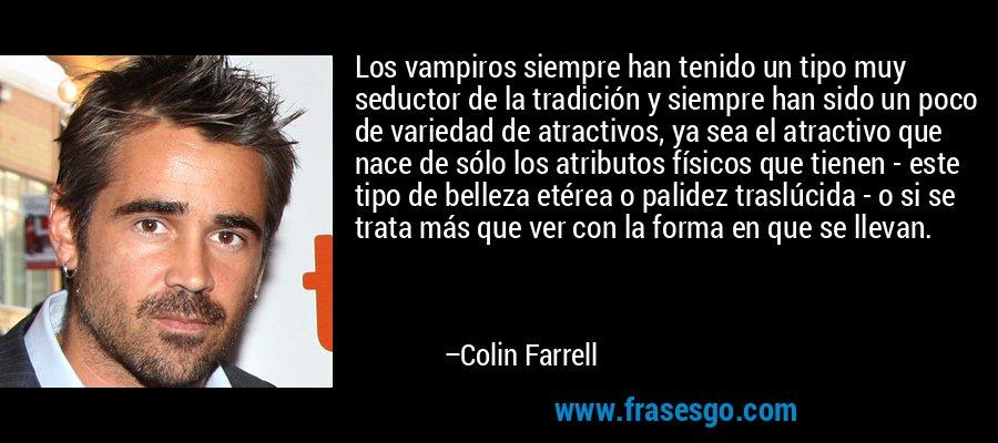 Los vampiros siempre han tenido un tipo muy seductor de la tradición y siempre han sido un poco de variedad de atractivos, ya sea el atractivo que nace de sólo los atributos físicos que tienen - este tipo de belleza etérea o palidez traslúcida - o si se trata más que ver con la forma en que se llevan. – Colin Farrell