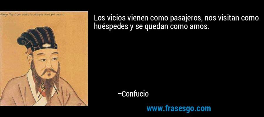 Los vicios vienen como pasajeros, nos visitan como huéspedes y se quedan como amos. – Confucio