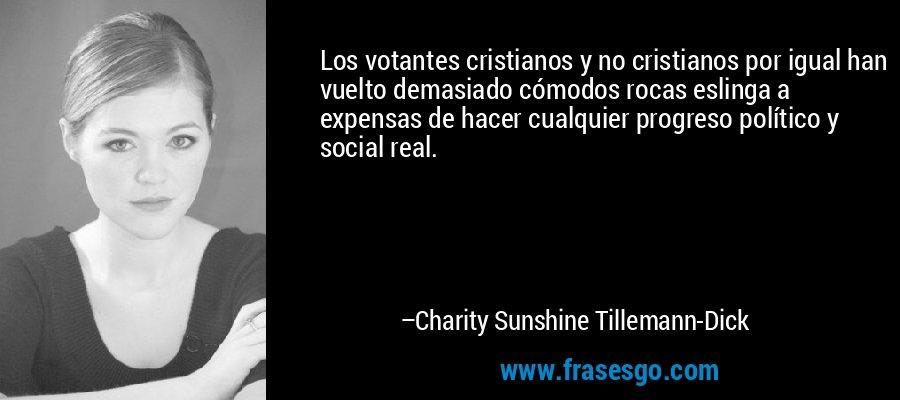 Los votantes cristianos y no cristianos por igual han vuelto demasiado cómodos rocas eslinga a expensas de hacer cualquier progreso político y social real. – Charity Sunshine Tillemann-Dick