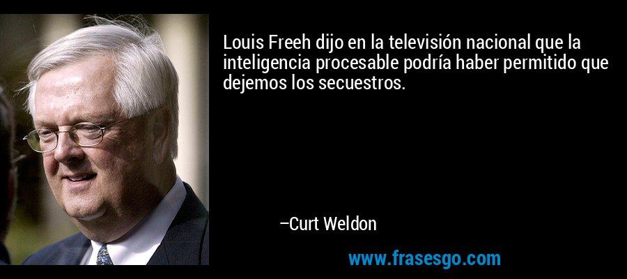 Louis Freeh dijo en la televisión nacional que la inteligencia procesable podría haber permitido que dejemos los secuestros. – Curt Weldon