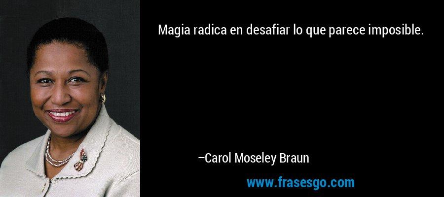 Magia radica en desafiar lo que parece imposible. – Carol Moseley Braun