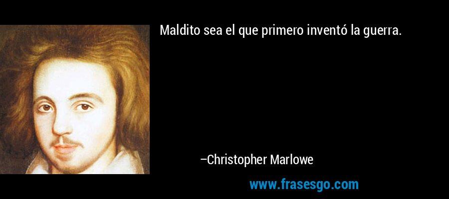 Maldito sea el que primero inventó la guerra. – Christopher Marlowe