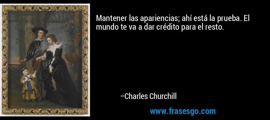 Mantener las apariencias; ahí está la prueba. El mundo te va a dar crédito para el resto. – Charles Churchill