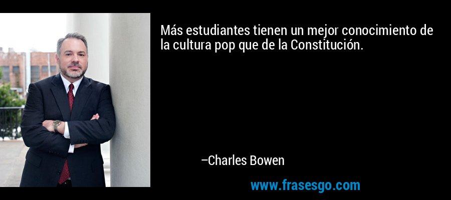 Más estudiantes tienen un mejor conocimiento de la cultura pop que de la Constitución. – Charles Bowen