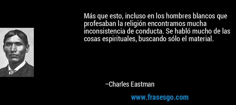 Más que esto, incluso en los hombres blancos que profesaban la religión encontramos mucha inconsistencia de conducta. Se habló mucho de las cosas espirituales, buscando sólo el material. – Charles Eastman