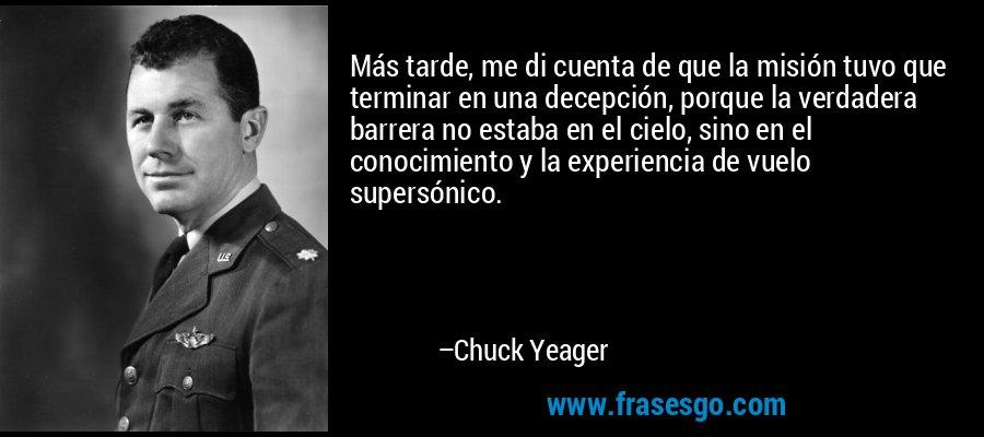 Más tarde, me di cuenta de que la misión tuvo que terminar en una decepción, porque la verdadera barrera no estaba en el cielo, sino en el conocimiento y la experiencia de vuelo supersónico. – Chuck Yeager
